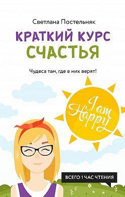 Светлана Постельняк - Краткий курс счастья. Чудеса там, где в них верят!