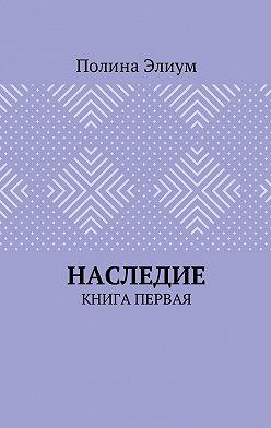 Полина Элиум - Наследие. Книга первая