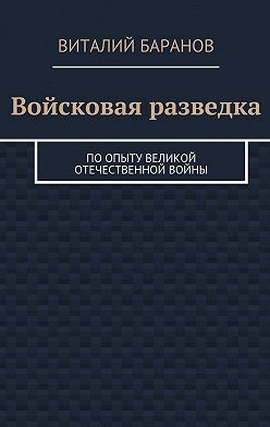 Виталий Баранов - Войсковая разведка. Поопыту Великой Отечественной войны