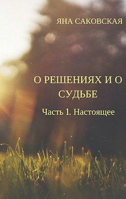 Яна Саковская - О решениях и о судьбе. Часть 1. Настоящее