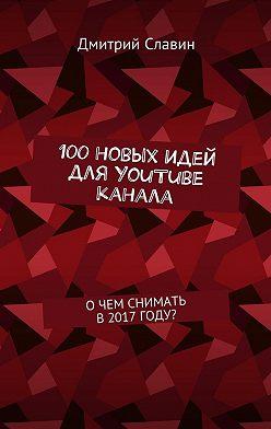 Дмитрий Славин - 100новых идей для YouTube канала. О чем снимать в 2017 году?