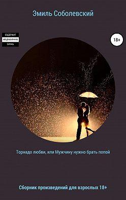 Эмиль Соболевский - Торнадо любви, или Мужчину нужно брать попой