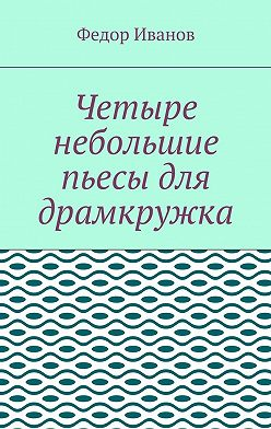 Федор Иванов - Четыре небольшие пьесы для драмкружка