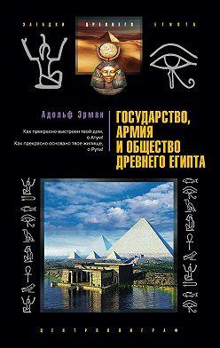 Адольф Эрман - Государство, армия и общество Древнего Египта