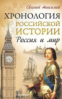 Евгений Анисимов - Хронология российской истории. Россия и мир