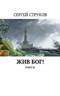 Сергей Струков - Жив Бог! Пьесы
