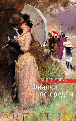 Андре Моруа - Фиалки по средам. Новеллы
