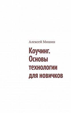 Алексей Мишин - Коучинг. Основы технологии для новичков