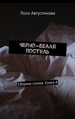 Лола Августинова - Черно-белая постель. Сборник стихов. Книга4