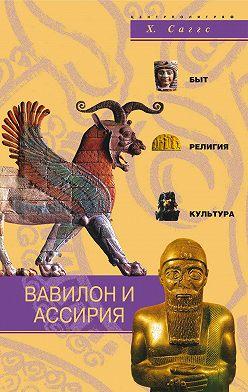 Генри Саггс - Вавилон и Ассирия. Быт, религия, культура