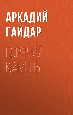 Аркадий Гайдар - Горячий камень