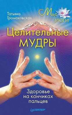Татьяна Громаковская - Целительные мудры