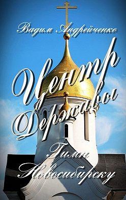 Вадим Андрейченко - Центр Державы. Гимн Новосибирску