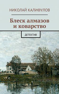 Николай Калифулов - Блеск алмазов иковарство