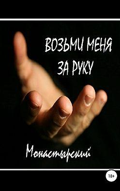 Михаил Монастырский - Возьми меня за руку