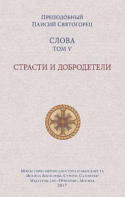 преподобный Паисий Святогорец - Слова. Том V. Страсти и добродетели