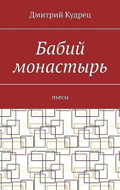 Дмитрий Кудрец - Бабий монастырь. Пьесы