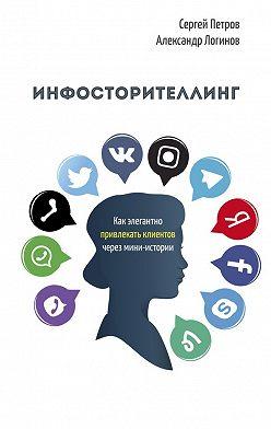Александр Логинов - Инфосторителлинг. Как элегантно привлекать клиентов через мини-истории