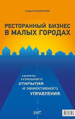 Андрей Кондрашин - Ресторанный бизнес в малых городах. Секреты успешного открытия и эффективного управления