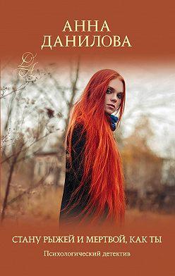 Анна Данилова - Стану рыжей и мертвой, как ты
