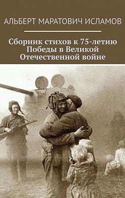 Альберт Исламов - Сборник стихов к75-летию Победы вВеликой Отечественной войне
