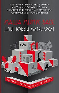 Светлана Василенко - Маша минус Вася, или Новый матриархат (сборник)