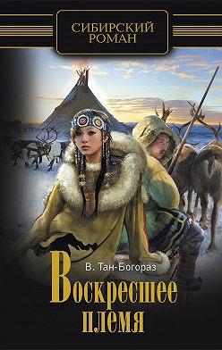 Владимир Тан-Богораз - Воскресшее племя