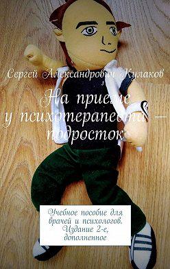 Сергей Кулаков - Наприеме упсихотерапевта– подросток. Учебное пособие для врачей ипсихологов. Издание 2-е, дополненное