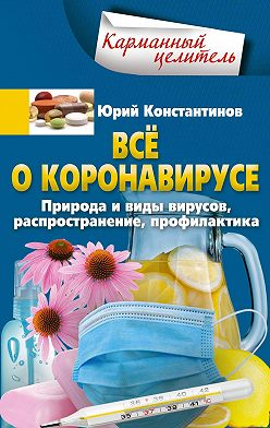 Юрий Константинов - Всё о коронавирусе. Природа и виды вирусов, распространение, профилактика