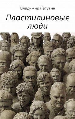 Владимир Лагутин - Пластилиновые люди