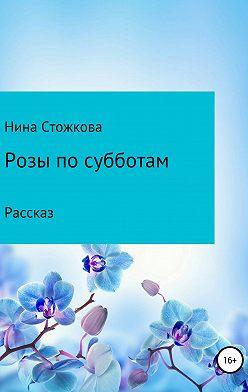 Нина Стожкова - Розы по субботам