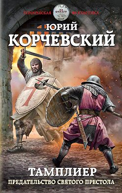 Юрий Корчевский - Тамплиер. Предательство Святого престола