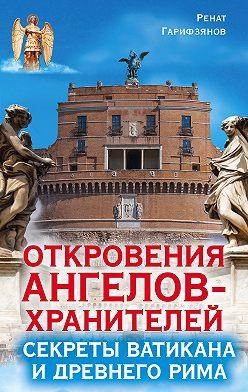 Ренат Гарифзянов - Откровения Ангелов-Хранителей. Секреты Ватикана и Древнего Рима