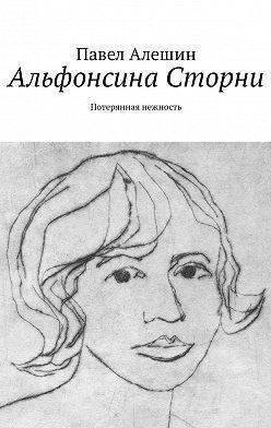 Павел Алешин - Альфонсина Сторни. Потерянная нежность