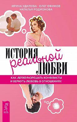 Наталья Родионова - История реальной любви. Как легко разрешать конфликты и вернуть любовь в отношения