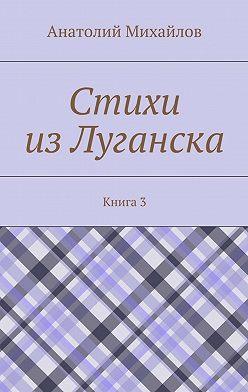 Анатолий Михайлов - Стихи изЛуганска. Книга 3