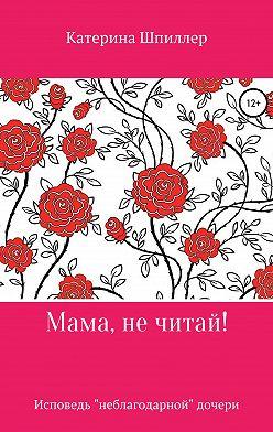 Катерина Шпиллер - Мама, не читай!