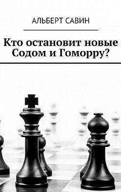 Альберт Савин - Кто остановит новые Содом и Гоморру?