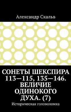 Александр Скальв - Сонеты Шекспира 113-115, 135-146. Величие одинокого духа. (7). Историческая головоломка