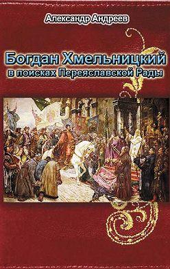 Александр Андреев - Богдан Хмельницкий в поисках Переяславской Рады