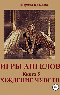 Марина Колесова - Игры ангелов. Книга 5. Рождение чувств