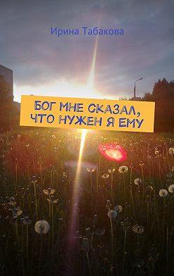 Ирина Табакова - Бог мне сказал, что нужен яЕму