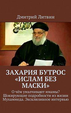 Дмитрий Литвин - Захария Бутрос «Ислам без маски». Очём умалчивают имамы? Шокирующие подробности изжизни Мухаммеда. Эксклюзивное интервью