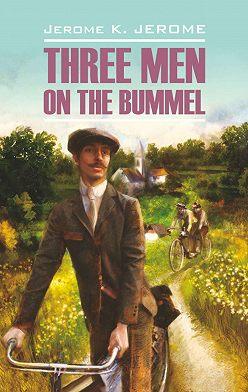 Джером Джером - Tree Men on the Bummel / Трое на четырех колесах. Книга для чтения на английском языке