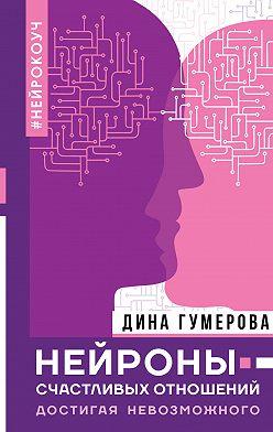 Дина Гумерова - Нейроны счастливых отношений. Достигая невозможного