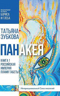 Татьяна Зубкова - Панакея. Книга 1. Российская империя. Пламя Табеты