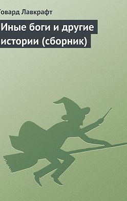 Говард Лавкрафт - Иные боги и другие истории (сборник)