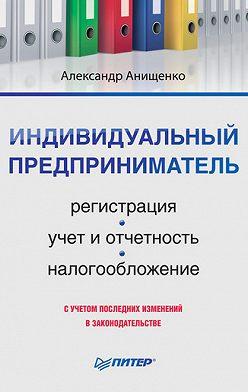 Александр Анищенко - Индивидуальный предприниматель: регистрация, учет и отчетность, налогообложение