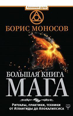 Борис Моносов - Большая книга мага. Ритуалы, практики, техники от Атлантиды до Апокалипсиса