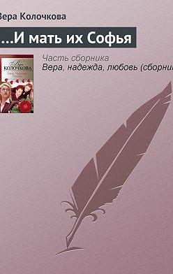 Вера Колочкова - …И мать их Софья